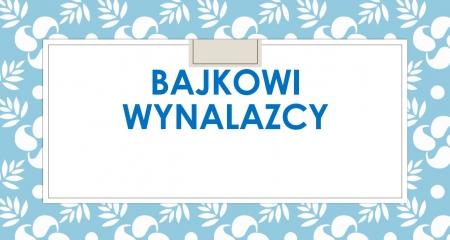 Kreatywne lekcje języka polskiego - Bajkowi wynalazcy